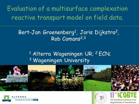 Evaluation of a multisurface complexation reactive transport model on field data. Bert-Jan Groenenberg 1, Joris Dijkstra 2, Rob Comans 2,3 1 Alterra Wageningen.