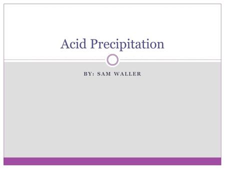 BY: SAM WALLER Acid Precipitation. What Is Acid Precipitation? Acid precipitation is a phrase used to describe any form of precipitation (rain, snow,