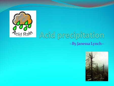 ~By.Janessa Lynch~. What is acid precipitation? Acid precipitation is, precipitation that carries acids formed by nitrogen and sulfur oxides, produced.