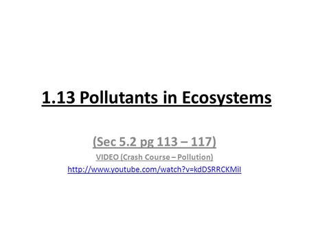 1.13 Pollutants in Ecosystems (Sec 5.2 pg 113 – 117) VIDEO (Crash Course – Pollution)