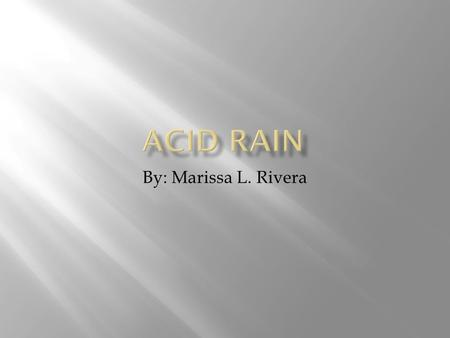 By: Marissa L. Rivera.  Acid rain is precipitation, as rain, sleet, or snow, with high concentrations of acid-making chemicals, as the pollution from.