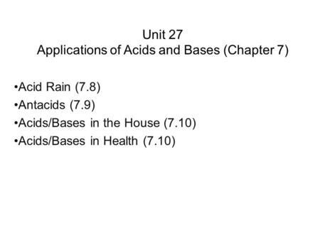 Unit 27 Applications of Acids and Bases (Chapter 7) Acid Rain (7.8) Antacids (7.9) Acids/Bases in the House (7.10) Acids/Bases in Health (7.10)