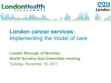 London cancer services: Implementing the model of care London Borough of Bromley Health Scrutiny Sub-Committee meeting Tuesday, November 15, 2011.