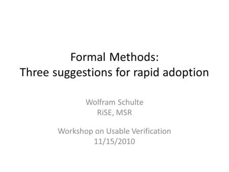 Formal Methods: Three suggestions for rapid adoption Wolfram Schulte RiSE, MSR Workshop on Usable Verification 11/15/2010.