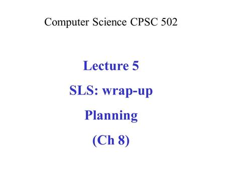 Computer Science CPSC 502 Lecture 5 SLS: wrap-up Planning (Ch 8)