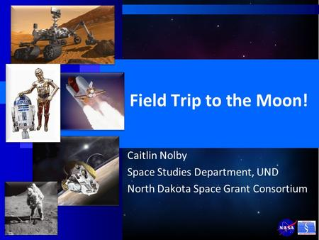 Field Trip to the Moon! Caitlin Nolby Space Studies Department, UND North Dakota Space Grant Consortium.