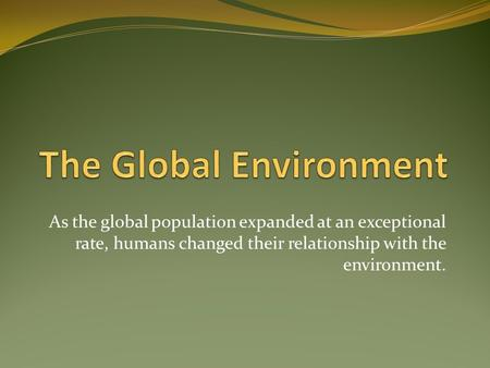As the global population expanded at an exceptional rate, humans changed their relationship with the environment.
