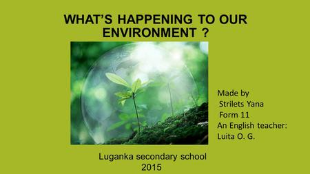 WHAT'S HAPPENING TO OUR ENVIRONMENT ? Luganka secondary school 2015 Made by Strilets Yana Form 11 An English teacher: Luita O. G.