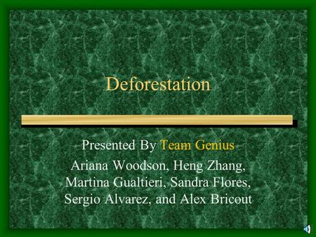 Deforestation Presented By Team Genius Ariana Woodson, Heng Zhang, Martina Gualtieri, Sandra Flores, Sergio Alvarez, and Alex Bricout.