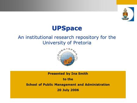 UPSpace An institutional research repository for the University of Pretoria Presented by Ina Smith to the School of Public Management and Administration.