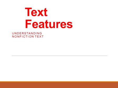 Text Features UNDERSTANDING NONFICTION TEXT. What are text features? Authors include text features to help the reader understand the text. Text features.