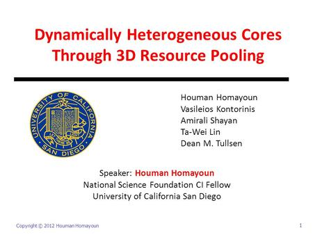 Copyright © 2012 Houman Homayoun 1 Dynamically Heterogeneous Cores Through 3D Resource Pooling Houman Homayoun Vasileios Kontorinis Amirali Shayan Ta-Wei.