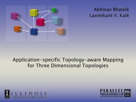 Application-specific Topology-aware Mapping for Three Dimensional Topologies Abhinav Bhatelé Laxmikant V. Kalé.