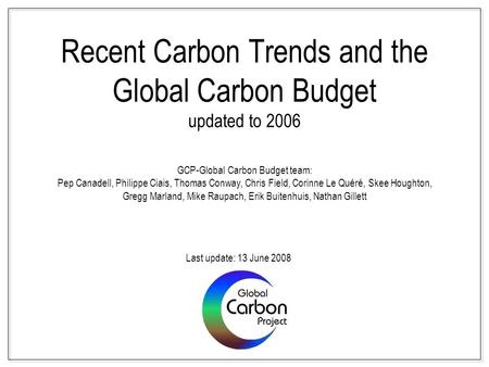 Recent Carbon Trends and the Global Carbon Budget updated to 2006 GCP-Global Carbon Budget team: Pep Canadell, Philippe Ciais, Thomas Conway, Chris Field,