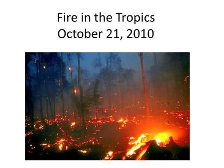Fire in the Tropics October 21, 2010. Fire in the tropics: natural or human tool? Natural disturbance in some tropical and subtropical ecosystems, but…