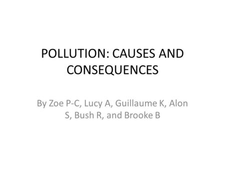 POLLUTION: CAUSES AND CONSEQUENCES By Zoe P-C, Lucy A, Guillaume K, Alon S, Bush R, and Brooke B.