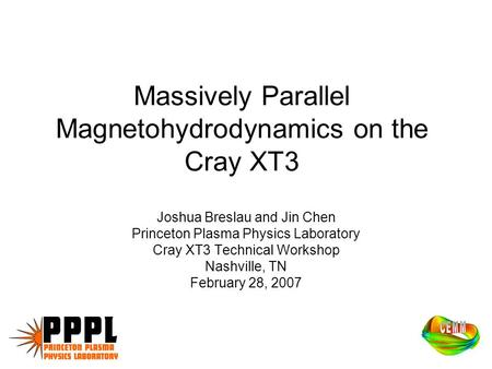 Massively Parallel Magnetohydrodynamics on the Cray XT3 Joshua Breslau and Jin Chen Princeton Plasma Physics Laboratory Cray XT3 Technical Workshop Nashville,