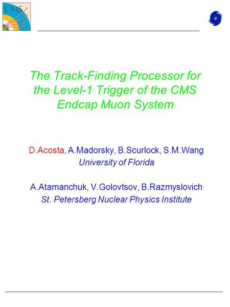 The Track-Finding Processor for the Level-1 Trigger of the CMS Endcap Muon System D.Acosta, A.Madorsky, B.Scurlock, S.M.Wang University of Florida A.Atamanchuk,