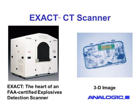 EXACT TM CT Scanner EXACT: The heart of an FAA-certified Explosives Detection Scanner 3-D Image.