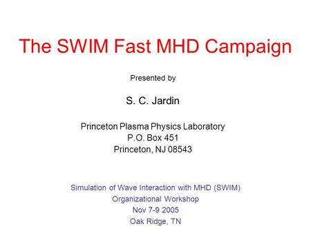 The SWIM Fast MHD Campaign Presented by S. C. Jardin Princeton Plasma Physics Laboratory P.O. Box 451 Princeton, NJ 08543 Simulation of Wave Interaction.