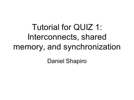 Tutorial for QUIZ 1: Interconnects, shared memory, and synchronization Daniel Shapiro.