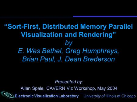 "Electronic Visualization Laboratory University of Illinois at Chicago ""Sort-First, Distributed Memory Parallel Visualization and Rendering"" by E. Wes Bethel,"