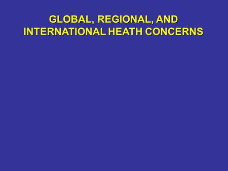 GLOBAL, REGIONAL, AND INTERNATIONAL HEATH CONCERNS.