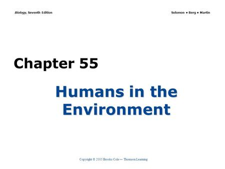 Copyright © 2005 Brooks/Cole — Thomson Learning Biology, Seventh Edition Solomon Berg Martin Chapter 55 Humans in the Environment.
