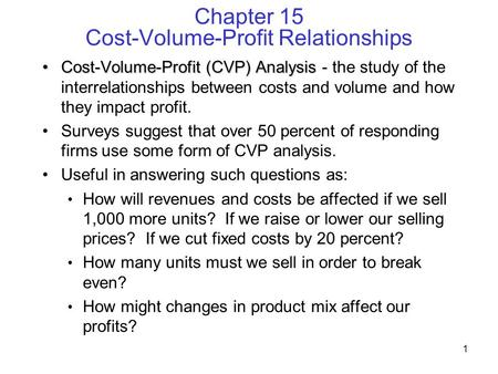 1 Chapter 15 Cost-Volume-Profit Relationships Cost-Volume-Profit (CVP) AnalysisCost-Volume-Profit (CVP) Analysis - the study of the interrelationships.
