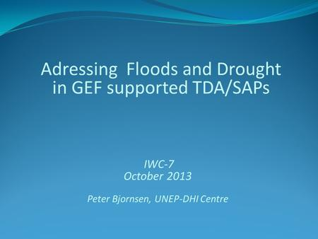 Adressing Floods and Drought in GEF supported TDA/SAPs IWC-7 October 2013 Peter Bjornsen, UNEP-DHI Centre.