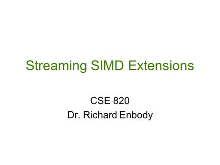 Streaming SIMD Extensions CSE 820 Dr. Richard Enbody.