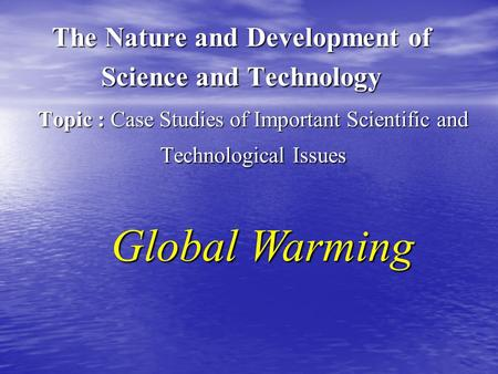 Topic : Case Studies of Important Scientific and Technological Issues The Nature and Development of Science and Technology Global Warming.