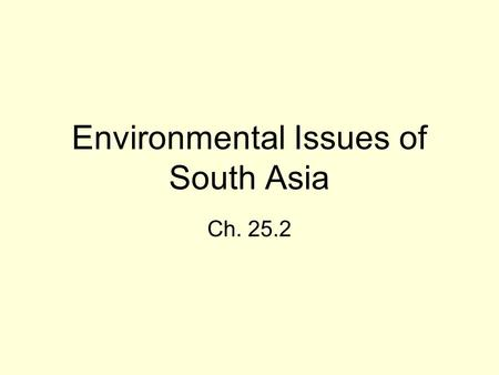 Environmental Issues of South Asia Ch. 25.2. Environmental Problems Wildlife –Losing land to deforestation and irrigation; over hunting (tourists & farmers…why?)