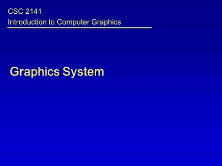 Graphics System CSC 2141 Introduction to Computer Graphics.