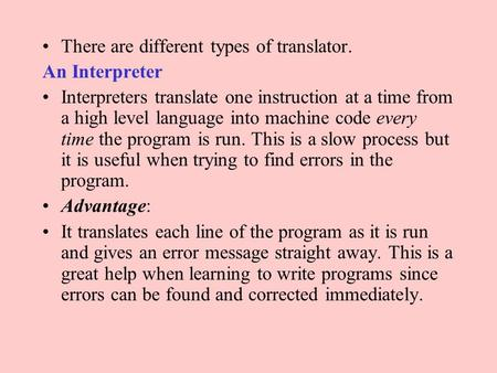 There are different types of translator. An Interpreter Interpreters translate one instruction at a time from a high level language into machine code every.