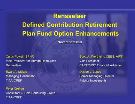 Rensselaer Defined Contribution Retirement Plan Fund Option Enhancements November 2010 Curtis Powell, SPHRScott A. Wertheim, CEBS, AIF® Vice President.