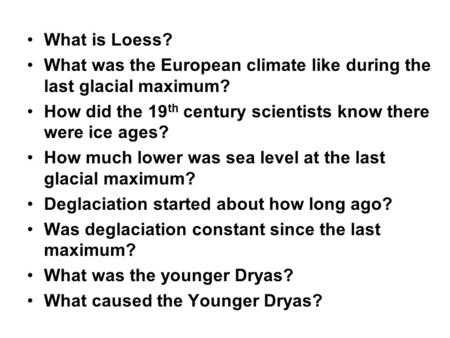 What is Loess? What was the European climate like during the last glacial maximum? How did the 19 th century scientists know there were ice ages? How much.