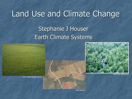 Land Use and Climate Change Stephanie J Houser Earth Climate Systems www.dcnr.state.pa.us www.gnb.ca www.injuryupdate.com.au.