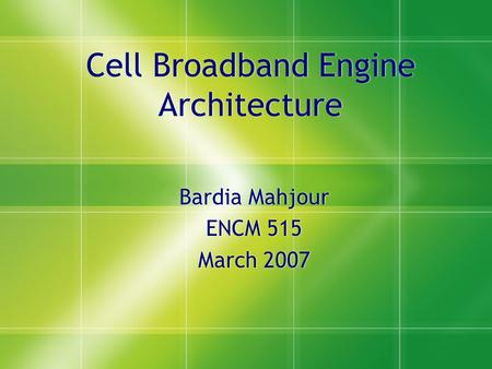Cell Broadband Engine Architecture Bardia Mahjour ENCM 515 March 2007 Bardia Mahjour ENCM 515 March 2007.