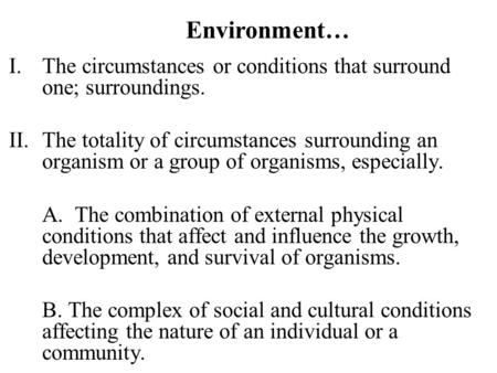 Environment… I.The circumstances or conditions that surround one; surroundings. II.The totality of circumstances surrounding an organism or a group of.