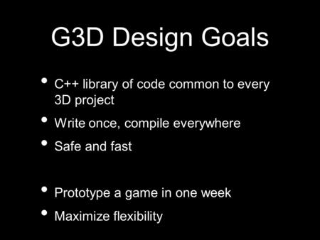 G3D Design Goals C++ library of code common to every 3D project Write once, compile everywhere Safe and fast Prototype a game in one week Maximize flexibility.
