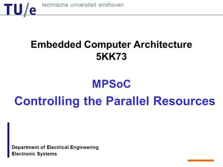 Technische universiteit eindhoven Department of Electrical Engineering Electronic Systems Embedded Computer Architecture 5KK73 MPSoC Controlling the Parallel.