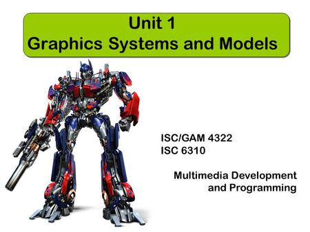 ISC/GAM 4322 ISC 6310 Multimedia Development and Programming Unit 1 Graphics Systems and Models.