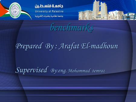 Benchmarks Prepared By : Arafat El-madhoun Supervised By:eng. Mohammad temraz.