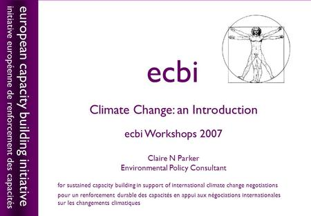 European capacity building initiativeecbi Climate Change: an Introduction ecbi Workshops 2007 Claire N Parker Environmental Policy Consultant european.