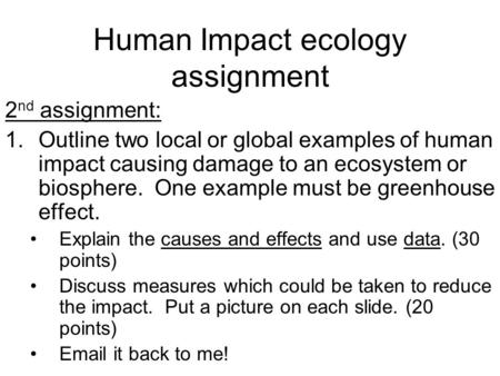 Human Impact ecology assignment 2 nd assignment: 1.Outline two local or global examples of human impact causing damage to an ecosystem or biosphere. One.