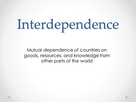 Interdependence Mutual dependence of countries on goods, resources, and knowledge from other parts of the world.