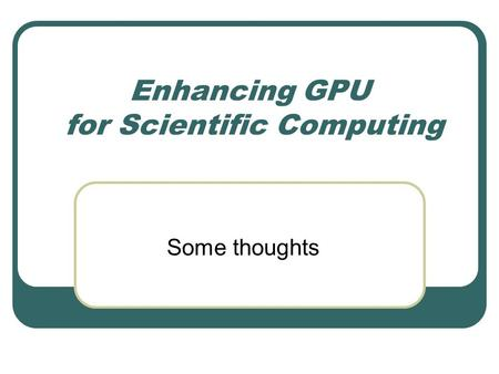 Enhancing GPU for Scientific Computing Some thoughts.