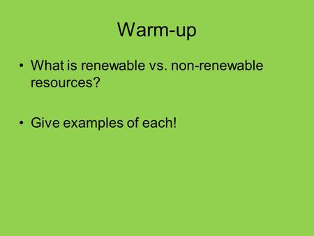 Warm-up What is renewable vs. non-renewable resources? Give examples of each!