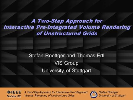 Stefan Roettger University of Stuttgart A Two-Step Approach for Interactive Pre-Integrated Volume Rendering of Unstructured Grids VolVis '02 A Two-Step.